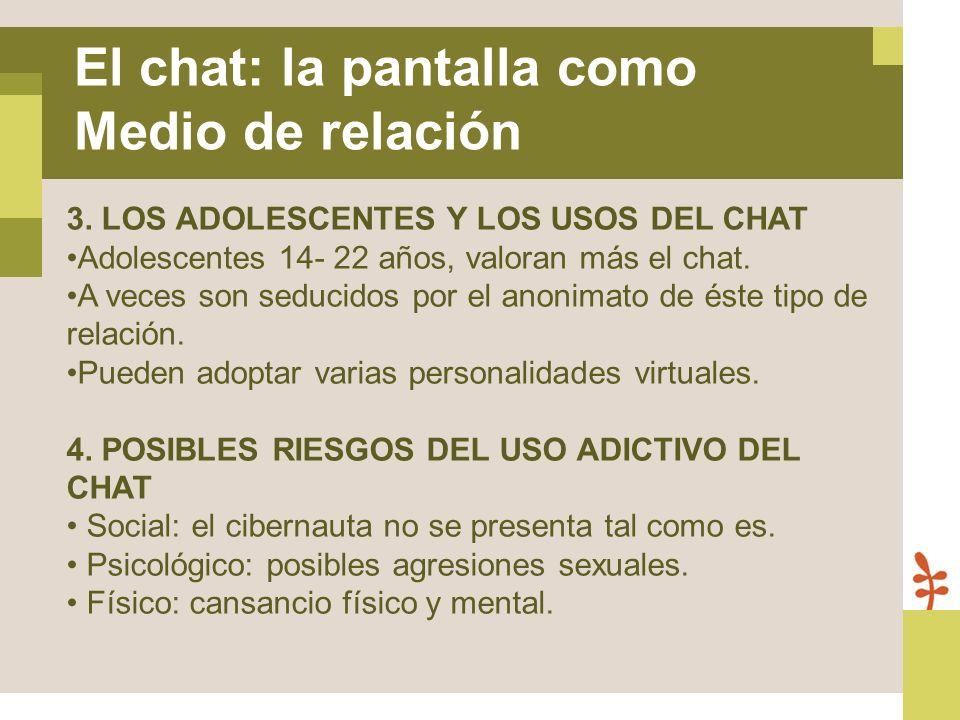 3. LOS ADOLESCENTES Y LOS USOS DEL CHAT Adolescentes 14- 22 años, valoran más el chat. A veces son seducidos por el anonimato de éste tipo de relación