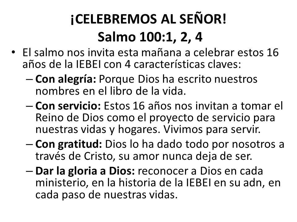 ¡CELEBREMOS AL SEÑOR! Salmo 100:1, 2, 4 El salmo nos invita esta mañana a celebrar estos 16 años de la IEBEI con 4 características claves: – Con alegr