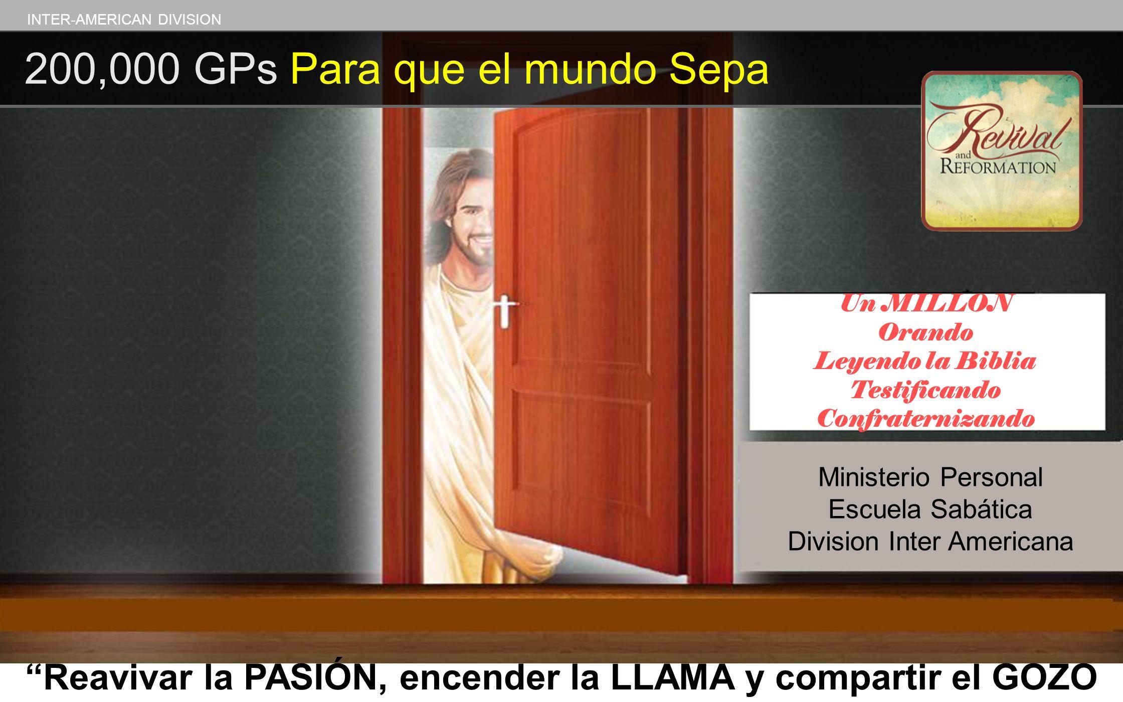 INTER-AMERICAN DIVISION 200,000 GPs Para que el mundo Sepa Reavivar la PASIÓN, encender la LLAMA y compartir el GOZO Un MILLON Orando Leyendo la Bibli