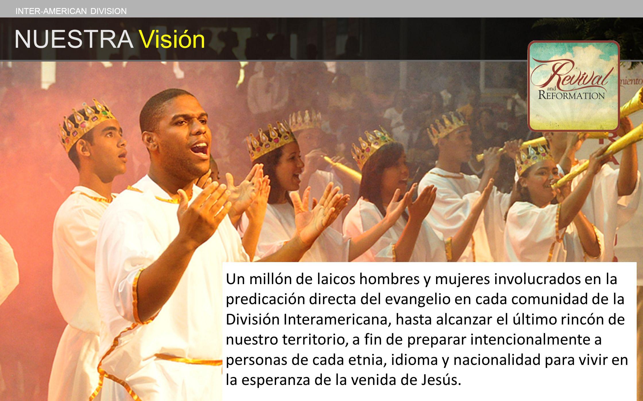 INTER-AMERICAN DIVISION NUESTRA Visión Un millón de laicos hombres y mujeres involucrados en la predicación directa del evangelio en cada comunidad de