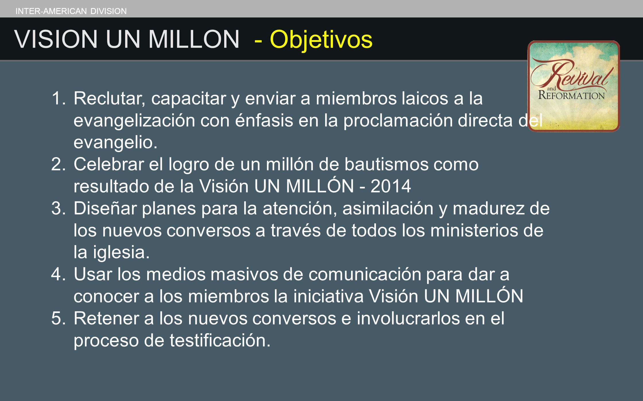 VISION UN MILLON - Objetivos INTER-AMERICAN DIVISION 1.Reclutar, capacitar y enviar a miembros laicos a la evangelización con énfasis en la proclamaci