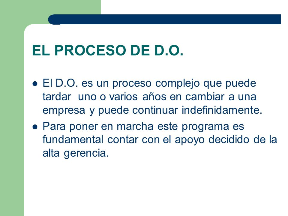 EL PROCESO DE D.O. El D.O. es un proceso complejo que puede tardar uno o varios años en cambiar a una empresa y puede continuar indefinidamente. Para