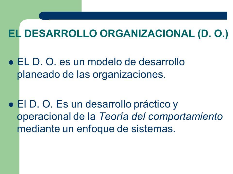 EL DESARROLLO ORGANIZACIONAL (D. O.) EL D. O. es un modelo de desarrollo planeado de las organizaciones. El D. O. Es un desarrollo práctico y operacio