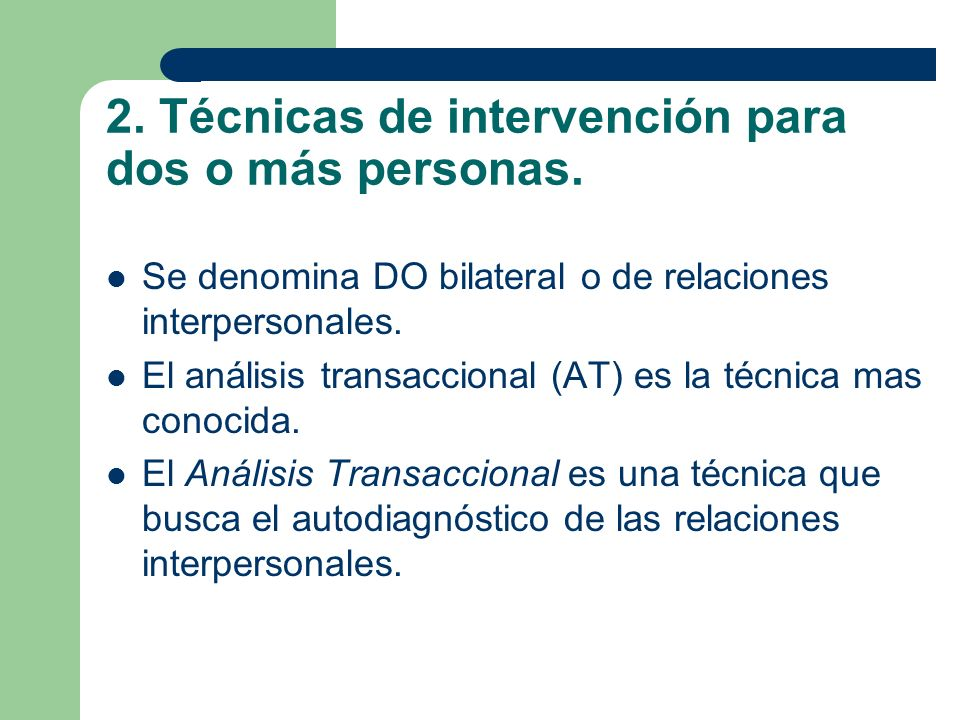 2. Técnicas de intervención para dos o más personas. Se denomina DO bilateral o de relaciones interpersonales. El análisis transaccional (AT) es la té