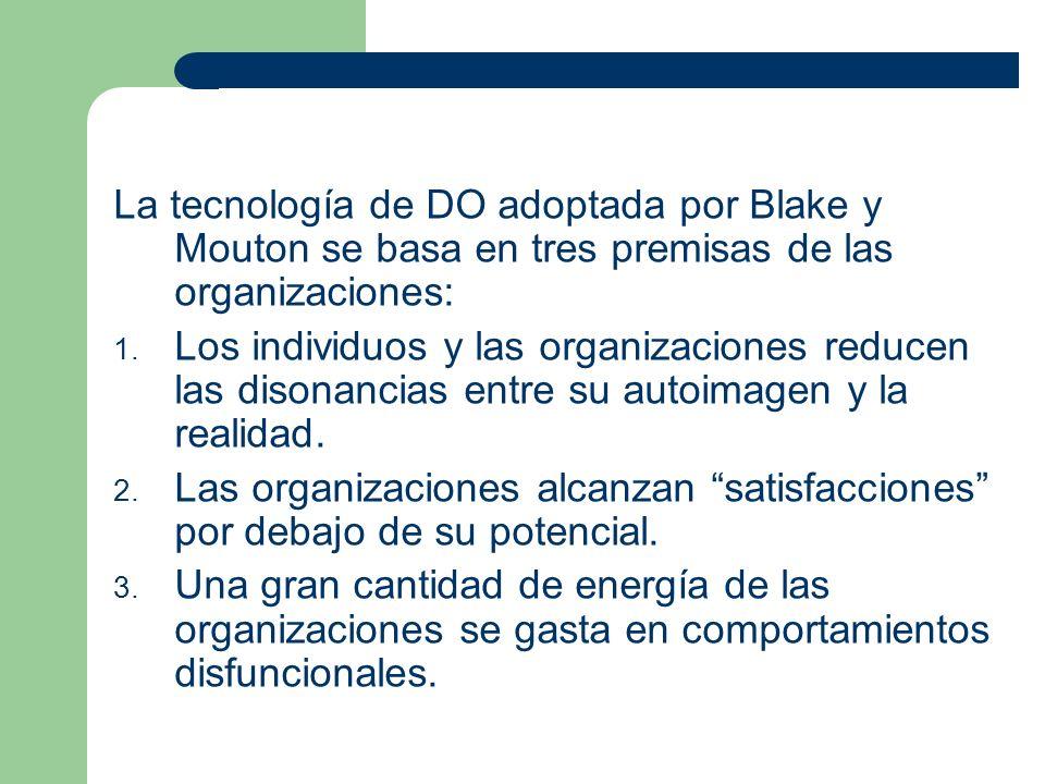 La tecnología de DO adoptada por Blake y Mouton se basa en tres premisas de las organizaciones: 1. Los individuos y las organizaciones reducen las dis