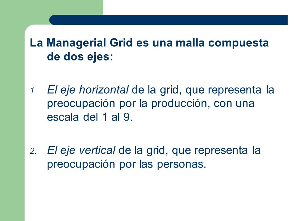 La Managerial Grid es una malla compuesta de dos ejes: 1. El eje horizontal de la grid, que representa la preocupación por la producción, con una esca