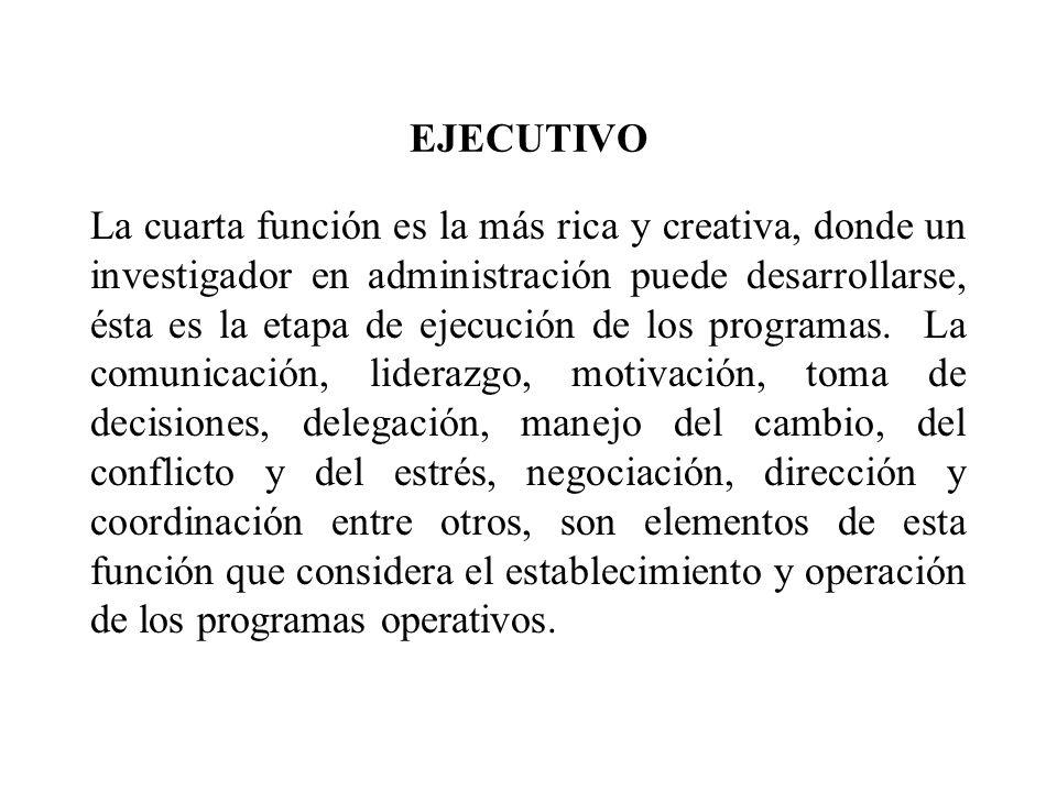 EJECUTIVO La cuarta función es la más rica y creativa, donde un investigador en administración puede desarrollarse, ésta es la etapa de ejecución de l