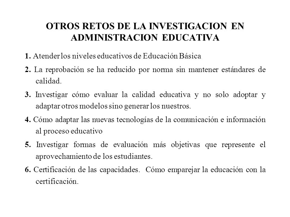 OTROS RETOS DE LA INVESTIGACION EN ADMINISTRACION EDUCATIVA 1. Atender los niveles educativos de Educación Básica 2. La reprobación se ha reducido por