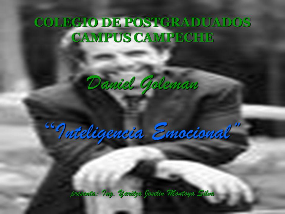 COLEGIO DE POSTGRADUADOS CAMPUS CAMPECHE Daniel Goleman Inteligencia Emocional presenta: Ing. Yaritza Joselin Montoya Silva