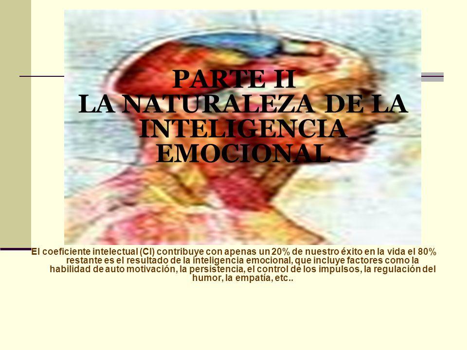 PARTE II LA NATURALEZA DE LA INTELIGENCIA EMOCIONAL El coeficiente intelectual (CI) contribuye con apenas un 20% de nuestro éxito en la vida el 80% re
