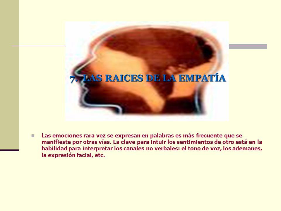 7. LAS RAICES DE LA EMPATÍA Las emociones rara vez se expresan en palabras es más frecuente que se manifieste por otras vías. La clave para intuir los
