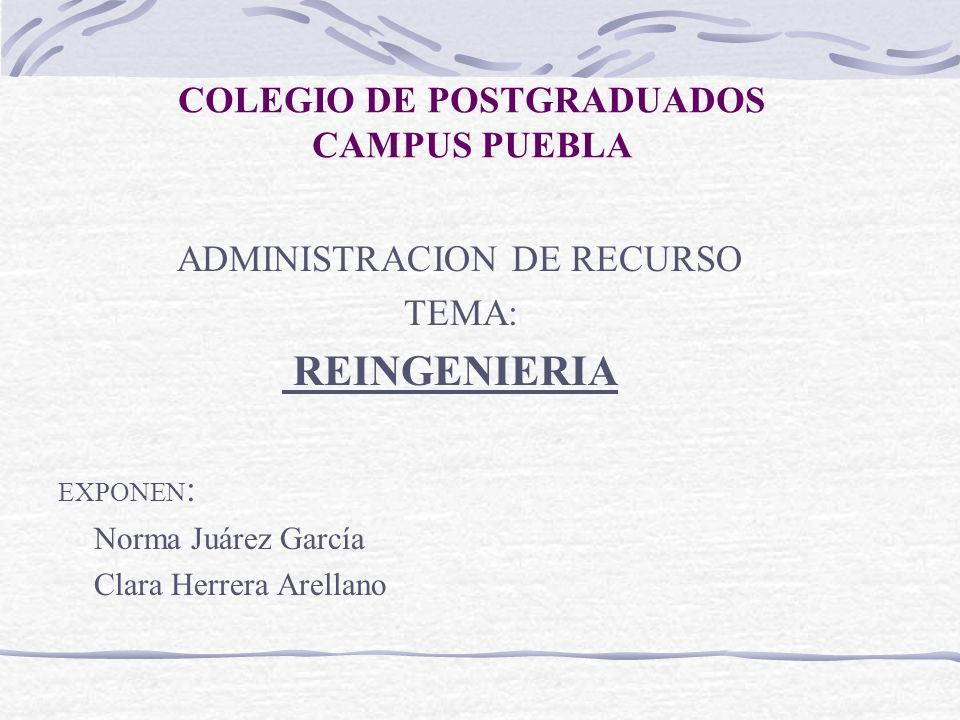 COLEGIO DE POSTGRADUADOS CAMPUS PUEBLA ADMINISTRACION DE RECURSO TEMA: REINGENIERIA EXPONEN : Norma Juárez García Clara Herrera Arellano