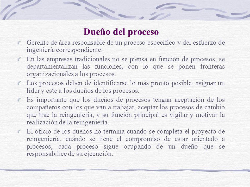 Dueño del proceso Gerente de área responsable de un proceso específico y del esfuerzo de ingeniería correspondiente. En las empresas tradicionales no
