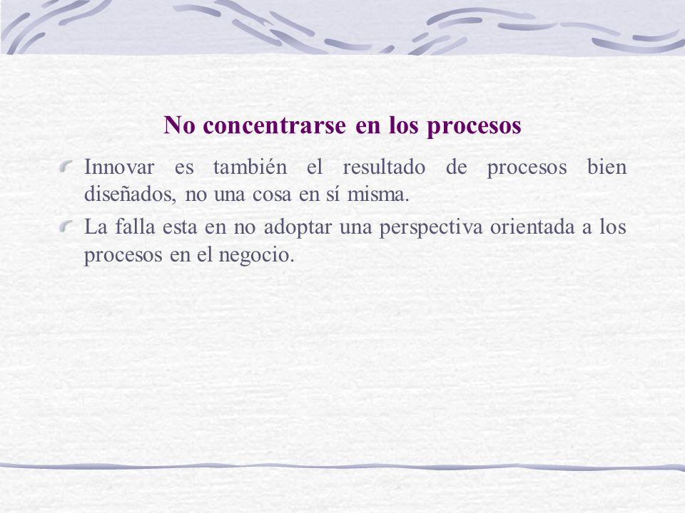 No concentrarse en los procesos Innovar es también el resultado de procesos bien diseñados, no una cosa en sí misma. La falla esta en no adoptar una p