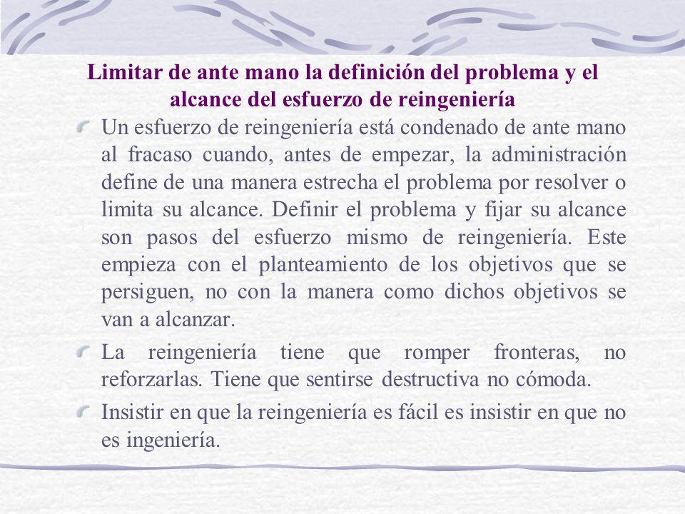 Limitar de ante mano la definición del problema y el alcance del esfuerzo de reingeniería Un esfuerzo de reingeniería está condenado de ante mano al f