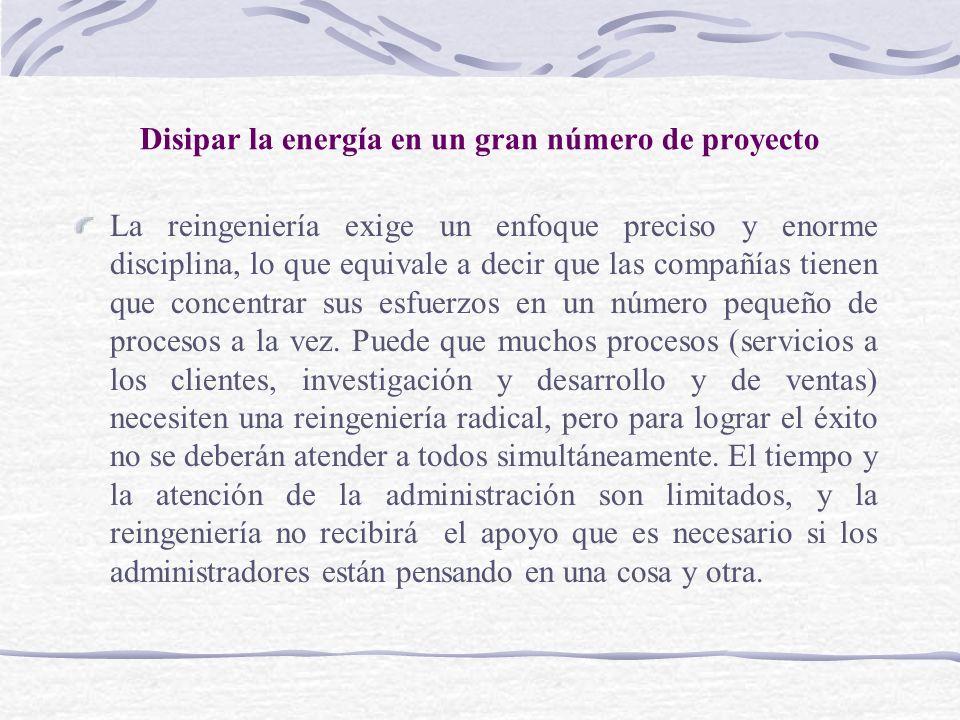Disipar la energía en un gran número de proyecto La reingeniería exige un enfoque preciso y enorme disciplina, lo que equivale a decir que las compañí