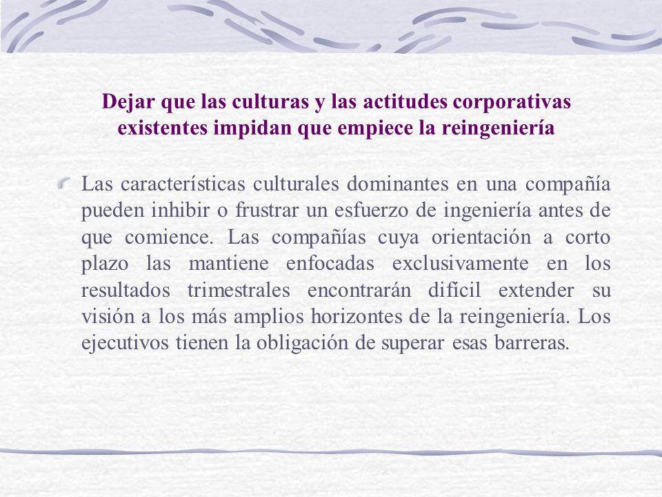 Dejar que las culturas y las actitudes corporativas existentes impidan que empiece la reingeniería Las características culturales dominantes en una co