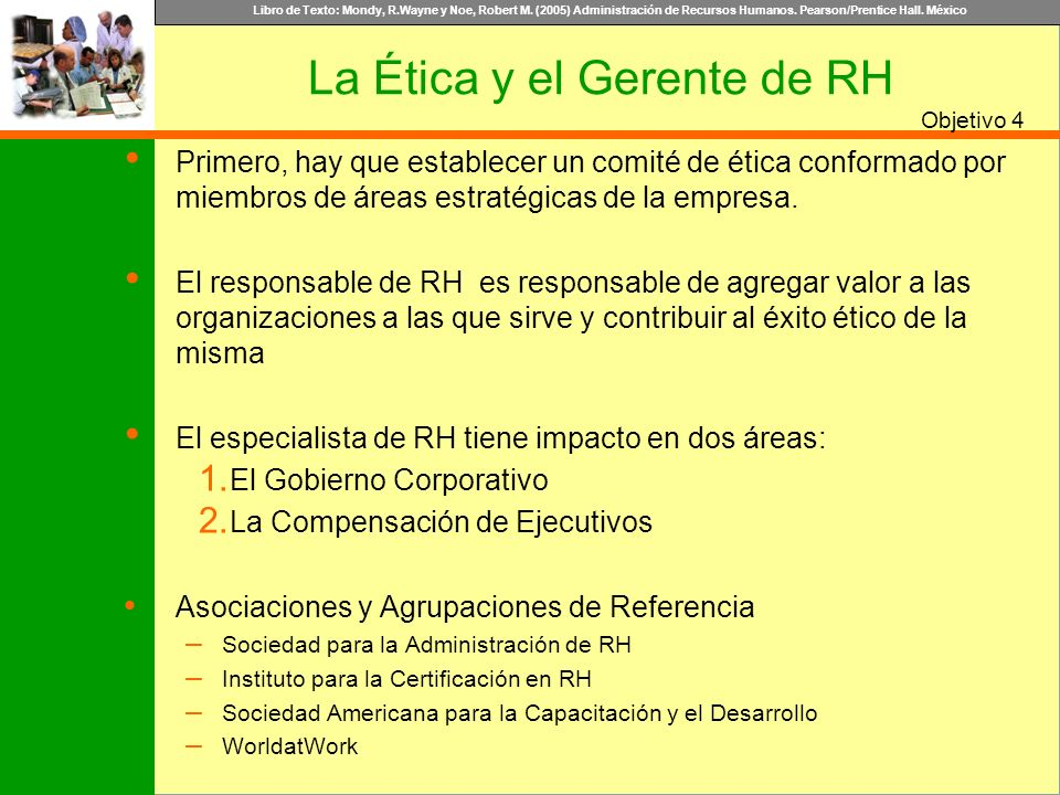 Libro de Texto: Mondy, R.Wayne y Noe, Robert M. (2005) Administración de Recursos Humanos. Pearson/Prentice Hall. México Objetivo La Ética y el Gerent