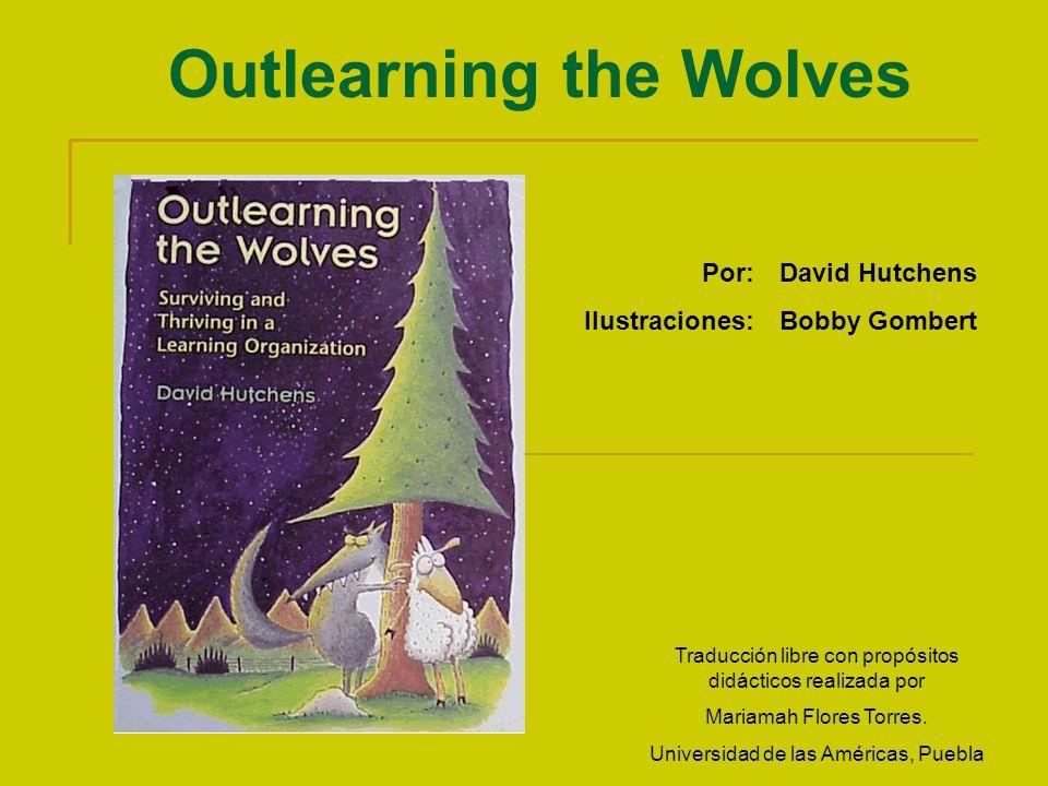 Outlearning the Wolves Por:David Hutchens Ilustraciones:Bobby Gombert Traducción libre con propósitos didácticos realizada por Mariamah Flores Torres.
