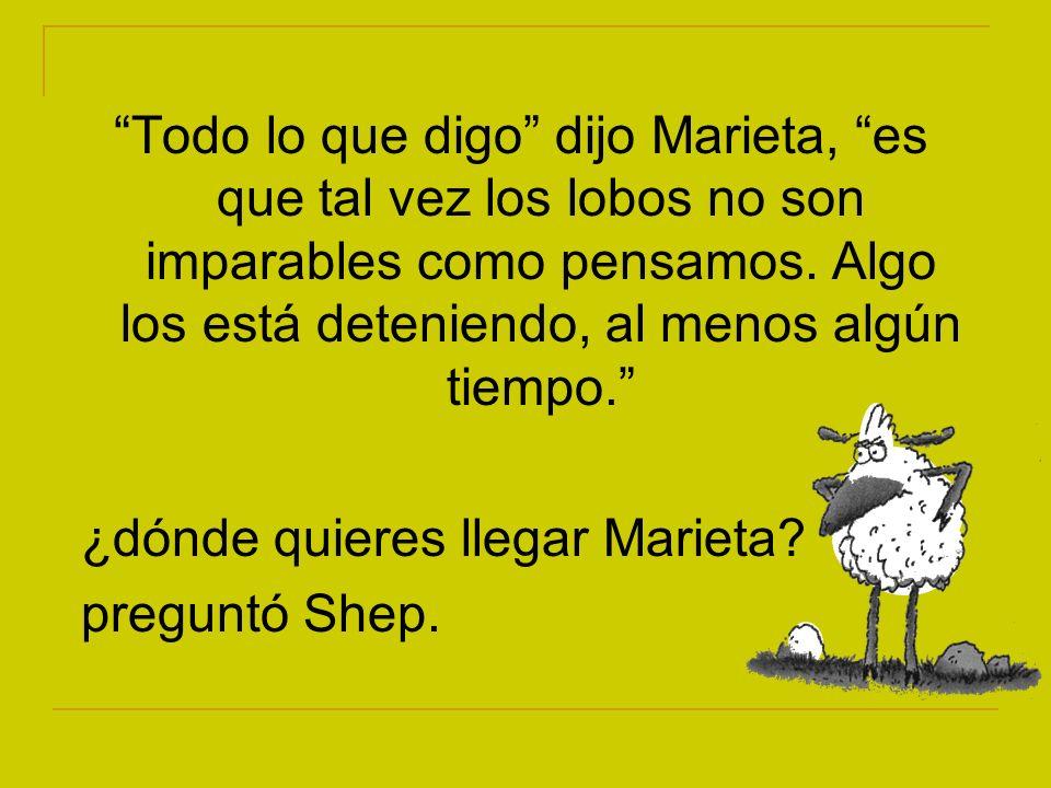 Todo lo que digo dijo Marieta, es que tal vez los lobos no son imparables como pensamos. Algo los está deteniendo, al menos algún tiempo. ¿dónde quier