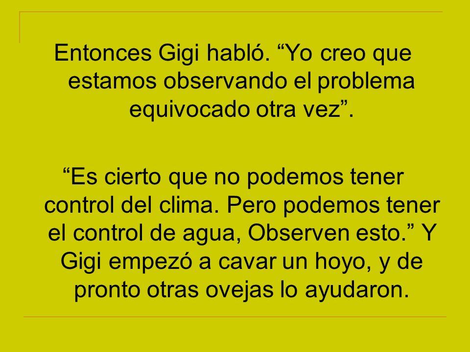 Entonces Gigi habló. Yo creo que estamos observando el problema equivocado otra vez. Es cierto que no podemos tener control del clima. Pero podemos te