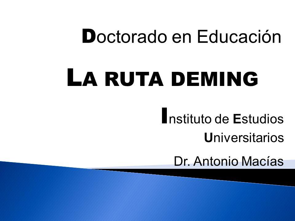 D octorado en Educación I nstituto de Estudios Universitarios Dr. Antonio Macías L A RUTA DEMING