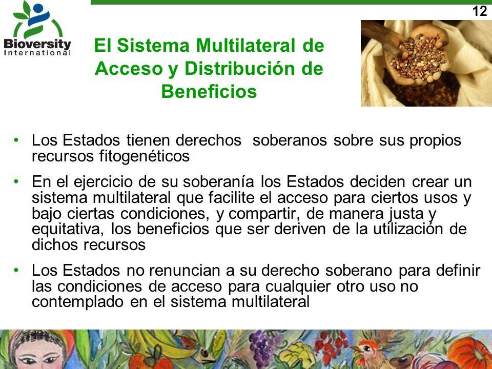 12 El Sistema Multilateral de Acceso y Distribución de Beneficios Los Estados tienen derechos soberanos sobre sus propios recursos fitogenéticos En el