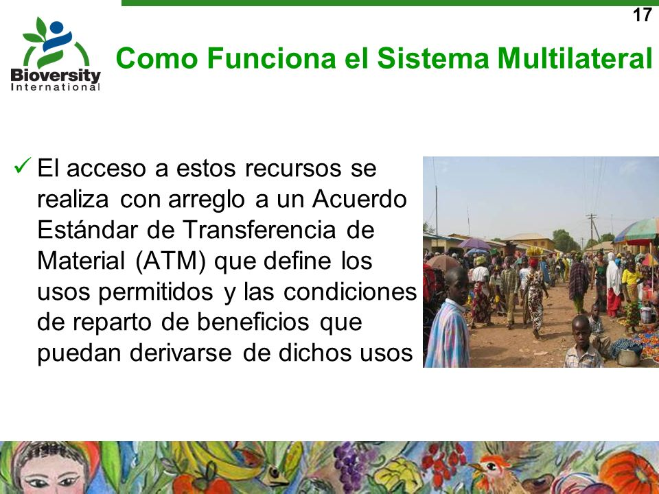 17 Como Funciona el Sistema Multilateral El acceso a estos recursos se realiza con arreglo a un Acuerdo Estándar de Transferencia de Material (ATM) qu