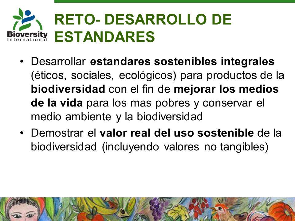 RETO- DESARROLLO DE ESTANDARES Desarrollar estandares sostenibles integrales (éticos, sociales, ecológicos) para productos de la biodiversidad con el
