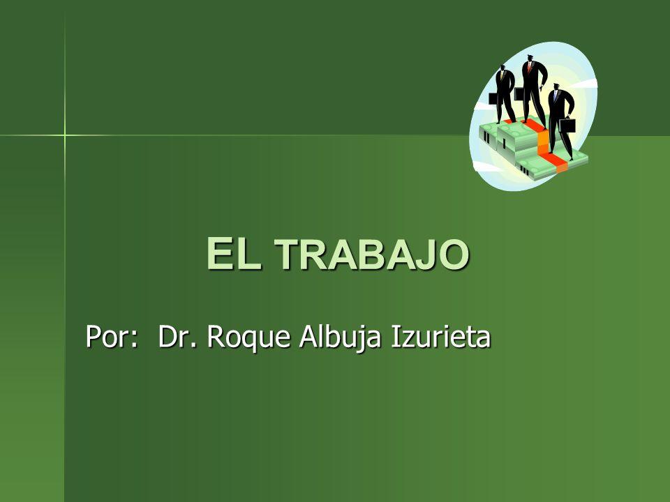 EL TRABAJO Por: Dr. Roque Albuja Izurieta