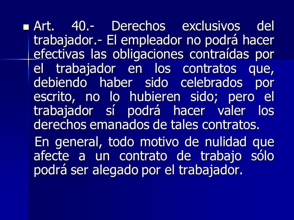 Art. 40.- Derechos exclusivos del trabajador.- El empleador no podrá hacer efectivas las obligaciones contraídas por el trabajador en los contratos qu
