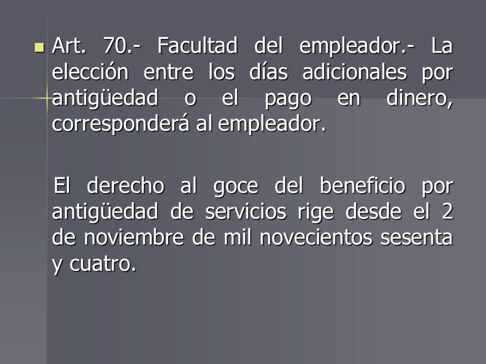 Art. 70.- Facultad del empleador.- La elección entre los días adicionales por antigüedad o el pago en dinero, corresponderá al empleador. Art. 70.- Fa