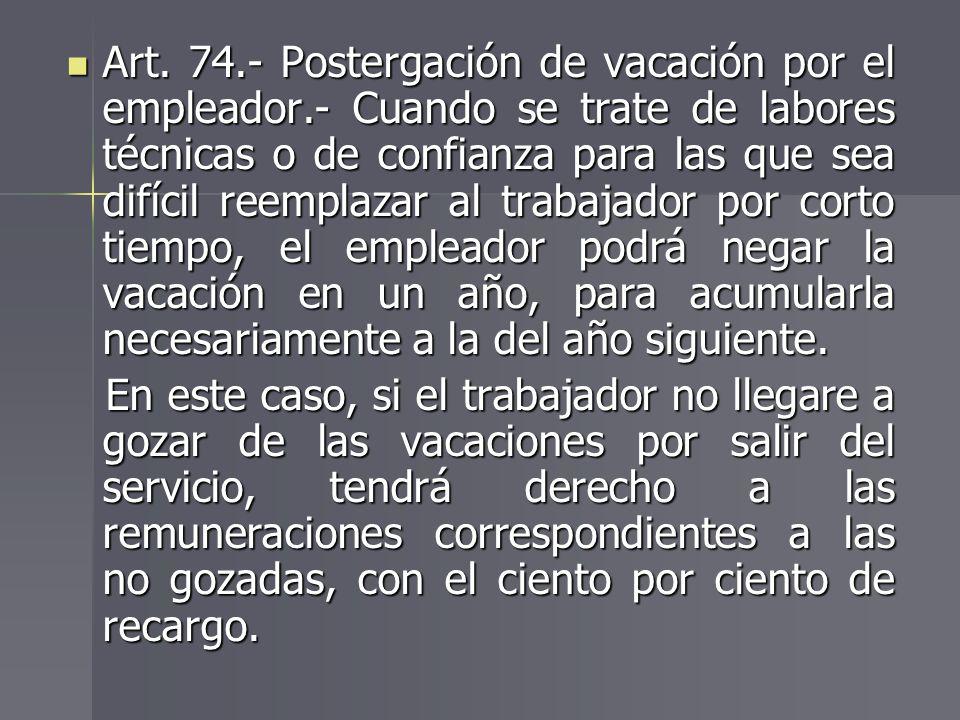 Art. 74.- Postergación de vacación por el empleador.- Cuando se trate de labores técnicas o de confianza para las que sea difícil reemplazar al trabaj