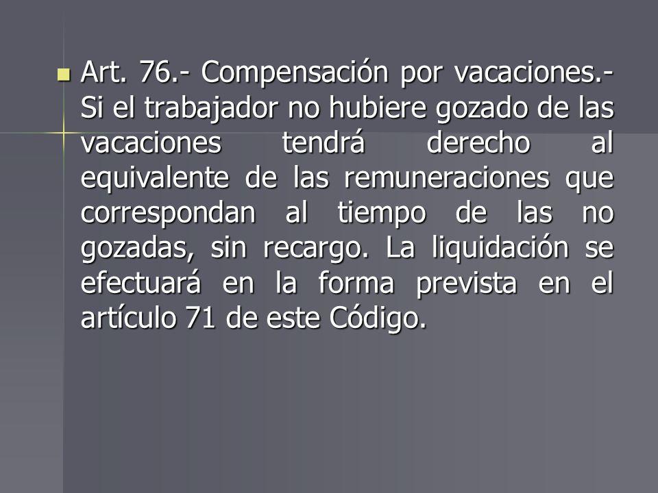 Art. 76.- Compensación por vacaciones.- Si el trabajador no hubiere gozado de las vacaciones tendrá derecho al equivalente de las remuneraciones que c