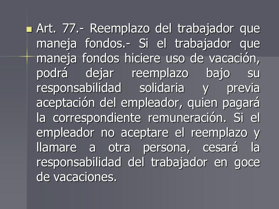 Art. 77.- Reemplazo del trabajador que maneja fondos.- Si el trabajador que maneja fondos hiciere uso de vacación, podrá dejar reemplazo bajo su respo