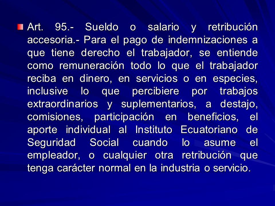 Art. 95.- Sueldo o salario y retribución accesoria.- Para el pago de indemnizaciones a que tiene derecho el trabajador, se entiende como remuneración
