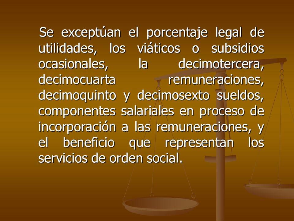 Se exceptúan el porcentaje legal de utilidades, los viáticos o subsidios ocasionales, la decimotercera, decimocuarta remuneraciones, decimoquinto y de