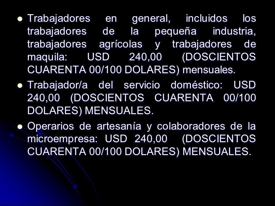 Trabajadores en general, incluidos los trabajadores de la pequeña industria, trabajadores agrícolas y trabajadores de maquila: USD 240,00 (DOSCIENTOS