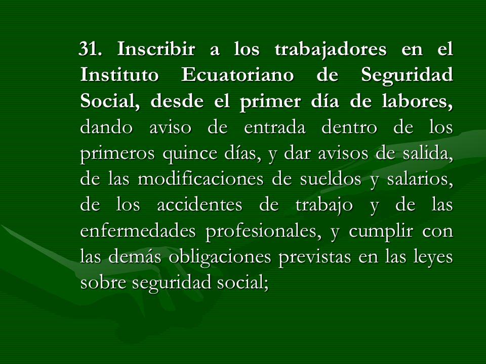 31. Inscribir a los trabajadores en el Instituto Ecuatoriano de Seguridad Social, desde el primer día de labores, dando aviso de entrada dentro de los