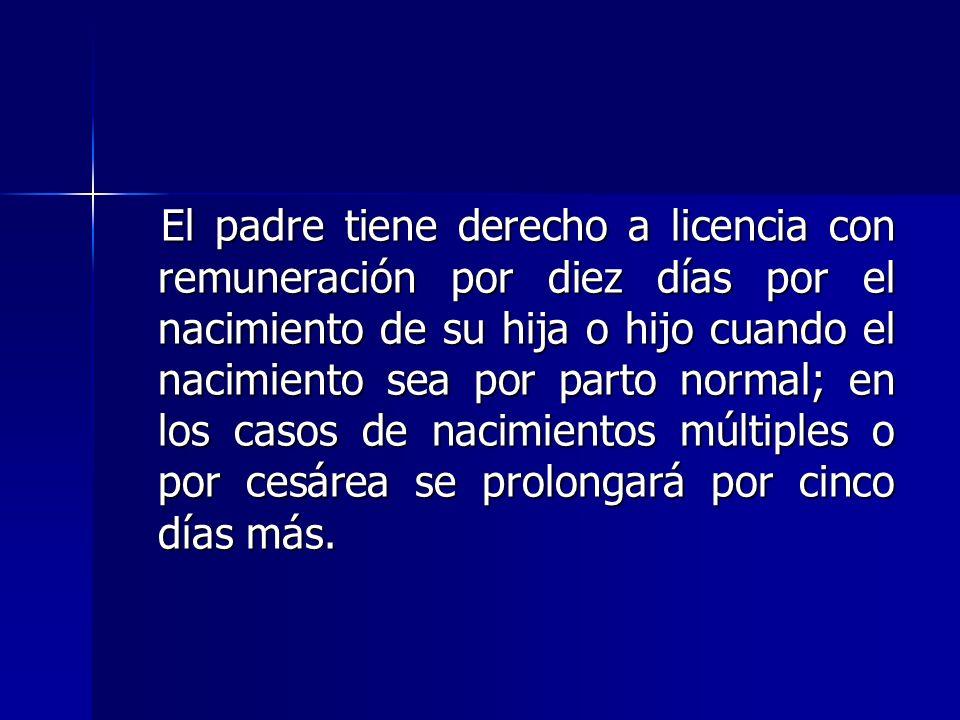 El padre tiene derecho a licencia con remuneración por diez días por el nacimiento de su hija o hijo cuando el nacimiento sea por parto normal; en los