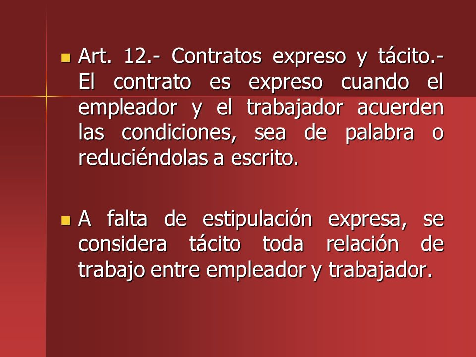 Art. 12.- Contratos expreso y tácito.- El contrato es expreso cuando el empleador y el trabajador acuerden las condiciones, sea de palabra o reduciénd