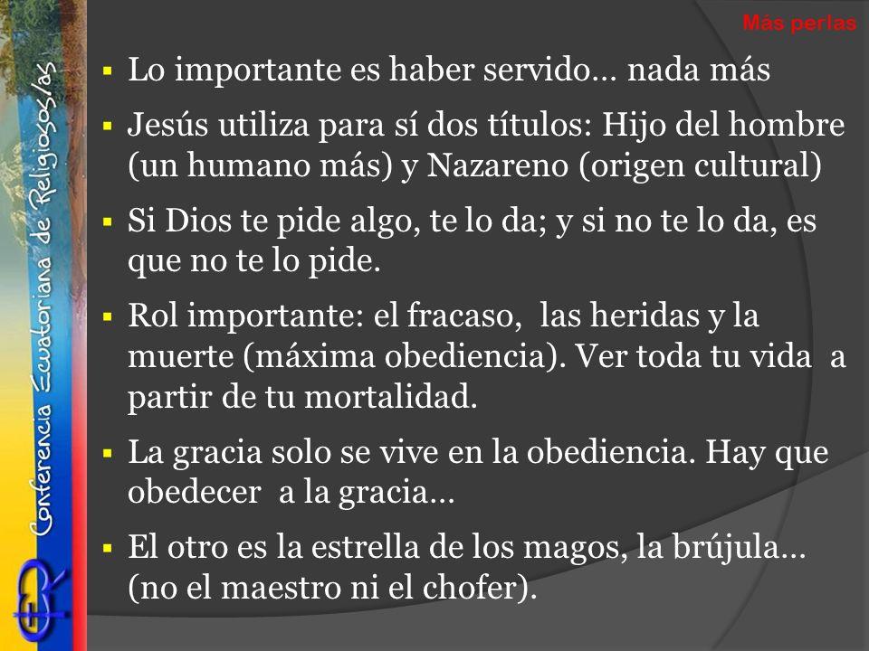 Lo importante es haber servido… nada más Jesús utiliza para sí dos títulos: Hijo del hombre (un humano más) y Nazareno (origen cultural) Si Dios te pi