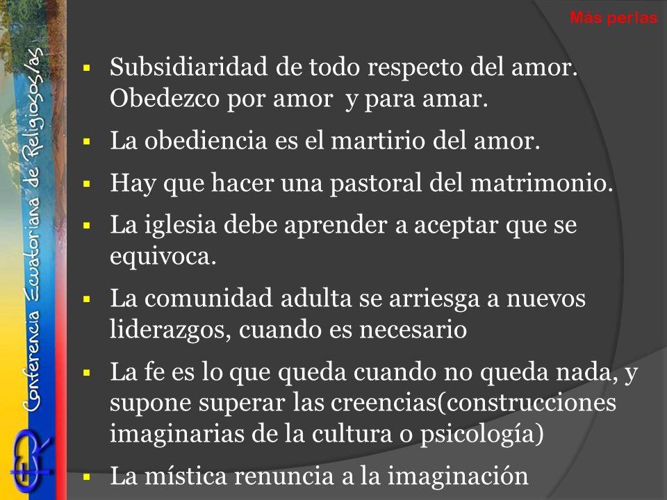 Subsidiaridad de todo respecto del amor. Obedezco por amor y para amar. La obediencia es el martirio del amor. Hay que hacer una pastoral del matrimon