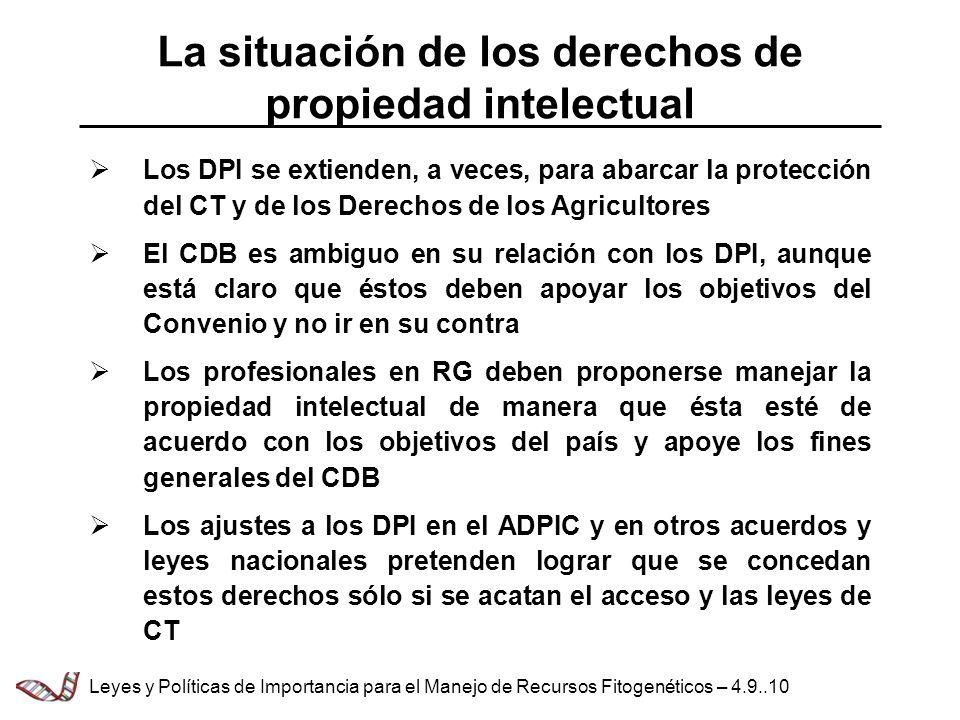 Los DPI se extienden, a veces, para abarcar la protección del CT y de los Derechos de los Agricultores El CDB es ambiguo en su relación con los DPI, aunque está claro que éstos deben apoyar los objetivos del Convenio y no ir en su contra Los profesionales en RG deben proponerse manejar la propiedad intelectual de manera que ésta esté de acuerdo con los objetivos del país y apoye los fines generales del CDB Los ajustes a los DPI en el ADPIC y en otros acuerdos y leyes nacionales pretenden lograr que se concedan estos derechos sólo si se acatan el acceso y las leyes de CT La situación de los derechos de propiedad intelectual Leyes y Políticas de Importancia para el Manejo de Recursos Fitogenéticos – 4.9..10