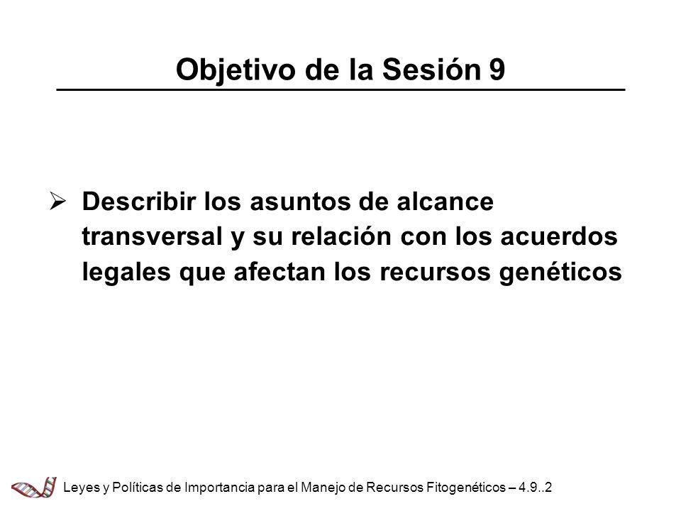 Describir los asuntos de alcance transversal y su relación con los acuerdos legales que afectan los recursos genéticos Objetivo de la Sesión 9 Leyes y Políticas de Importancia para el Manejo de Recursos Fitogenéticos – 4.9..2