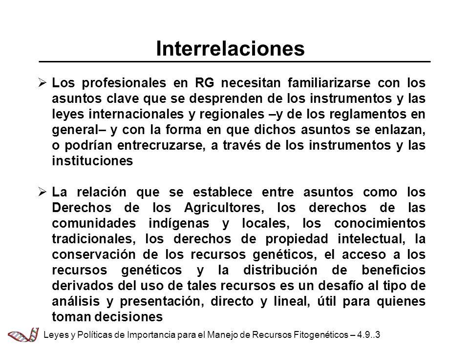 Interrelaciones Los profesionales en RG necesitan familiarizarse con los asuntos clave que se desprenden de los instrumentos y las leyes internacionales y regionales –y de los reglamentos en general– y con la forma en que dichos asuntos se enlazan, o podrían entrecruzarse, a través de los instrumentos y las instituciones La relación que se establece entre asuntos como los Derechos de los Agricultores, los derechos de las comunidades indígenas y locales, los conocimientos tradicionales, los derechos de propiedad intelectual, la conservación de los recursos genéticos, el acceso a los recursos genéticos y la distribución de beneficios derivados del uso de tales recursos es un desafío al tipo de análisis y presentación, directo y lineal, útil para quienes toman decisiones Leyes y Políticas de Importancia para el Manejo de Recursos Fitogenéticos – 4.9..3