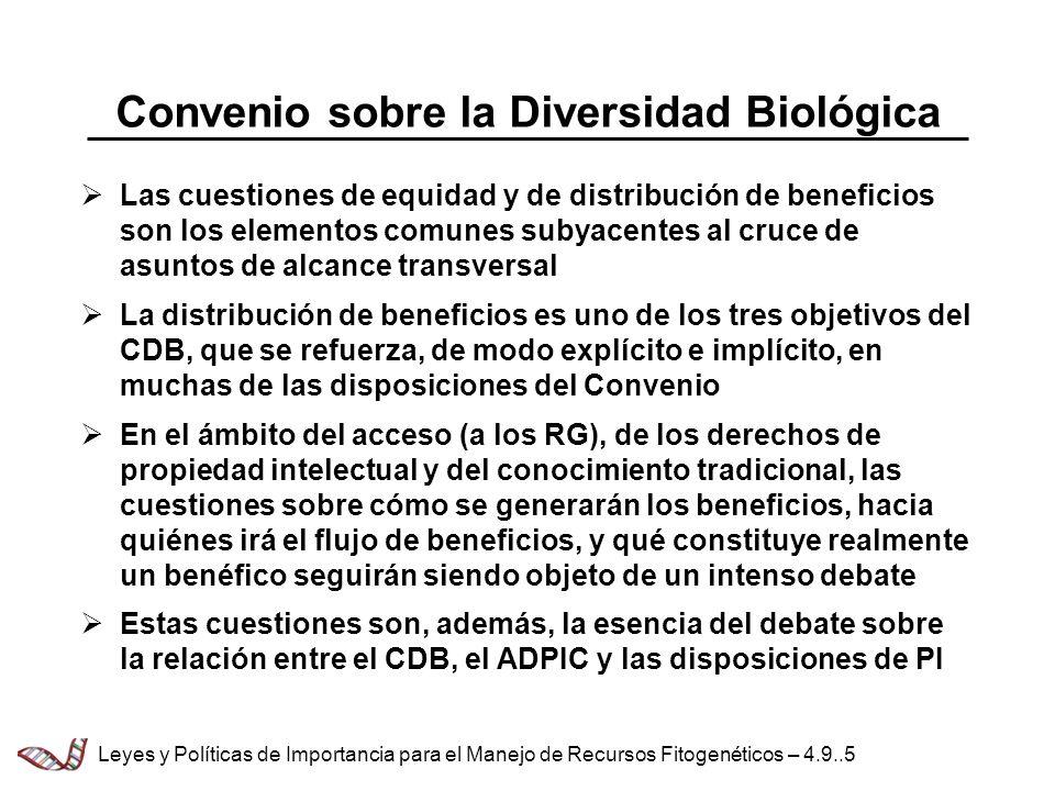 Convenio sobre la Diversidad Biológica Las cuestiones de equidad y de distribución de beneficios son los elementos comunes subyacentes al cruce de asuntos de alcance transversal La distribución de beneficios es uno de los tres objetivos del CDB, que se refuerza, de modo explícito e implícito, en muchas de las disposiciones del Convenio En el ámbito del acceso (a los RG), de los derechos de propiedad intelectual y del conocimiento tradicional, las cuestiones sobre cómo se generarán los beneficios, hacia quiénes irá el flujo de beneficios, y qué constituye realmente un benéfico seguirán siendo objeto de un intenso debate Estas cuestiones son, además, la esencia del debate sobre la relación entre el CDB, el ADPIC y las disposiciones de PI Leyes y Políticas de Importancia para el Manejo de Recursos Fitogenéticos – 4.9..5