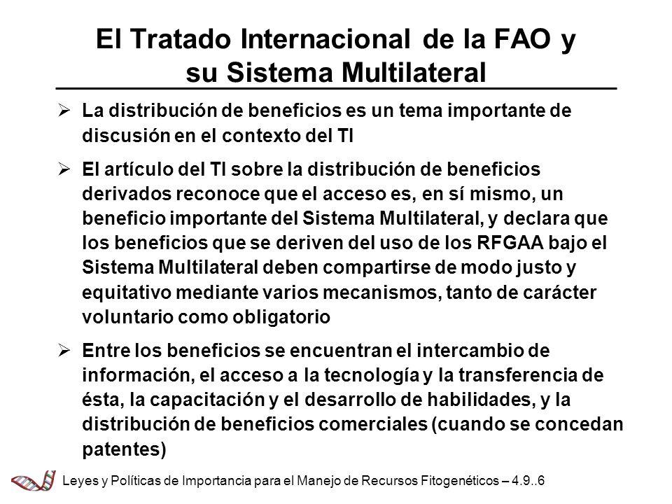 El Tratado Internacional de la FAO y su Sistema Multilateral La distribución de beneficios es un tema importante de discusión en el contexto del TI El artículo del TI sobre la distribución de beneficios derivados reconoce que el acceso es, en sí mismo, un beneficio importante del Sistema Multilateral, y declara que los beneficios que se deriven del uso de los RFGAA bajo el Sistema Multilateral deben compartirse de modo justo y equitativo mediante varios mecanismos, tanto de carácter voluntario como obligatorio Entre los beneficios se encuentran el intercambio de información, el acceso a la tecnología y la transferencia de ésta, la capacitación y el desarrollo de habilidades, y la distribución de beneficios comerciales (cuando se concedan patentes) Leyes y Políticas de Importancia para el Manejo de Recursos Fitogenéticos – 4.9..6