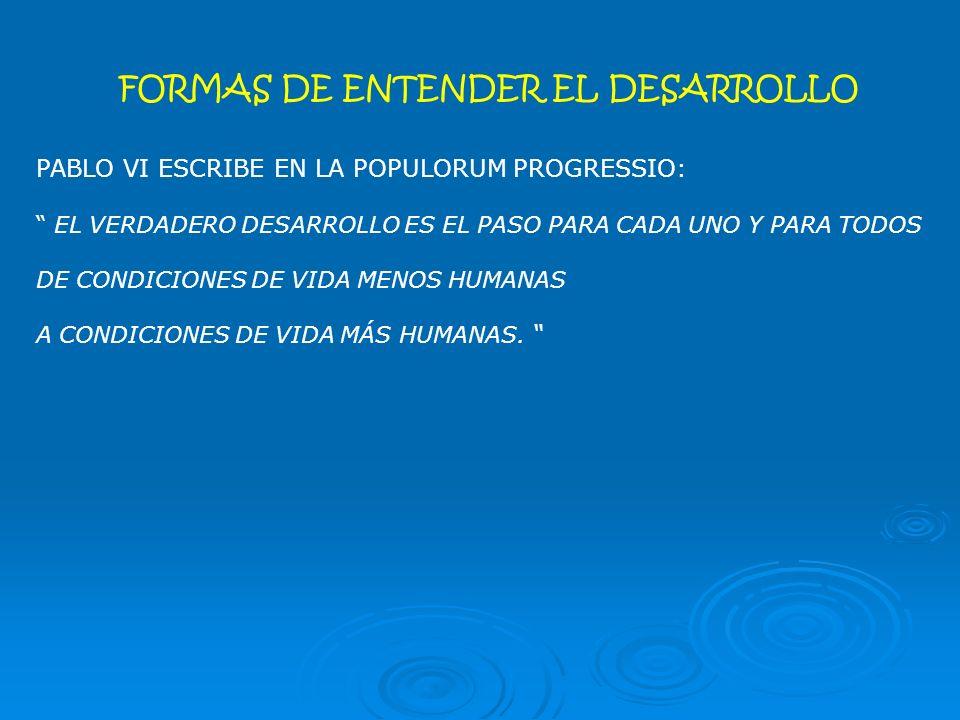 FORMAS DE ENTENDER EL DESARROLLO PABLO VI ESCRIBE EN LA POPULORUM PROGRESSIO: EL VERDADERO DESARROLLO ES EL PASO PARA CADA UNO Y PARA TODOS DE CONDICIONES DE VIDA MENOS HUMANAS A CONDICIONES DE VIDA MÁS HUMANAS.