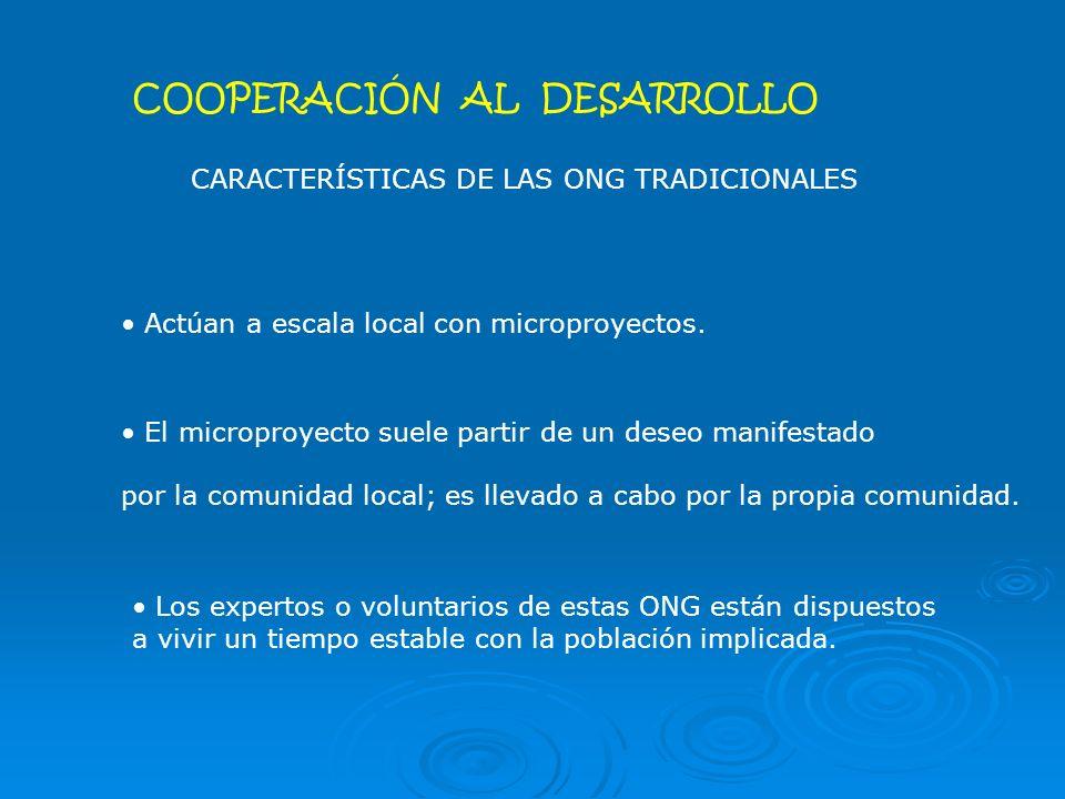 COOPERACIÓN AL DESARROLLO CARACTERÍSTICAS DE LAS ONG TRADICIONALES Actúan a escala local con microproyectos.